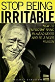 Stop Being Irritable: How to Overcome Being in A Bad Mood and Have More Self Control Over Your Emotions