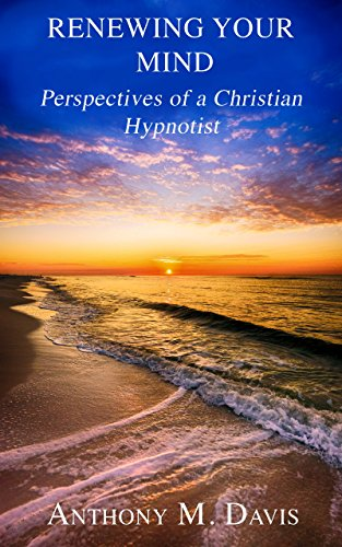 Renewing Your Mind: Perspectives of a Christian Hypnotist by [Davis, Anthony M.]