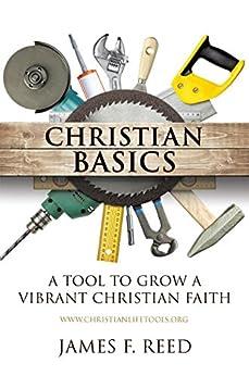 Christian Basics: A Tool to Grow A Vibrant Christian Faith by [Reed, James F.]