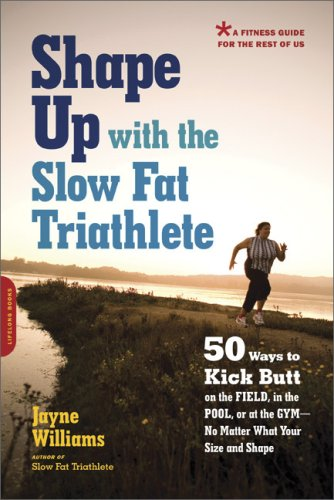 Shape Up with the Slow Fat Triathlete: 50 Ways to Kick Butt on the Field, in the Pool, or at the Gym--No Matter What Your Size and - Williams Az Field
