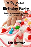 The Almost Perfect Birthday Party: A sanity-preserving guide to planning a party your child will love