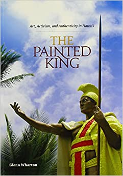 Glenn Wharton - The Painted King: Art, Activism, And Authenticity In Hawai'i