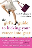 img - for The Girl's Guide to Kicking Your Career Into Gear: Valuable Lessons, True Stories, and Tips For Using What You've Got (A Brain!) to Make Your Worklife Work for You book / textbook / text book
