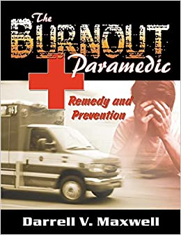 Darrell V Maxwell - The Burnout Paramedic: Remedy And Prevention