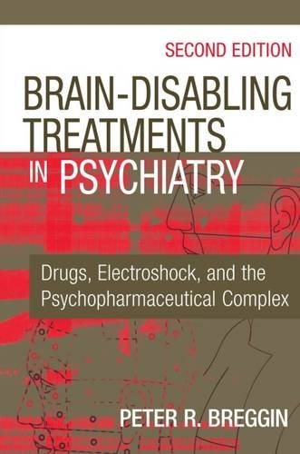 Brain Disabling Treatments in Psychiatry: Drugs, Electroshock, and the Psychopharmaceutical Complex