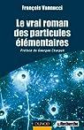 Le vrai roman des particules élémentaires (Quai des Sciences) par Vannucci
