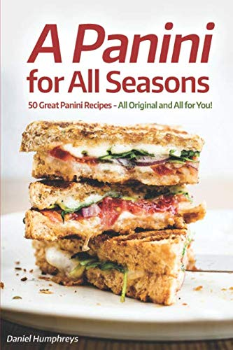 A Panini for All Seasons: 50 Great Panini Recipes - All Original and All for You! by Daniel Humphreys