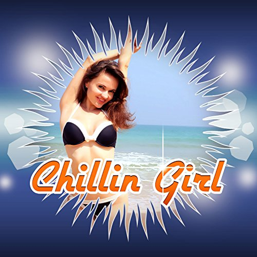 Just Chillin Girl (Chillin Girl – Summer Vibes of Chill Out Music for Total Relaxation, Just Relax, Lounge Ambient, Chilling, Music Therapy, Spiritual Chill)