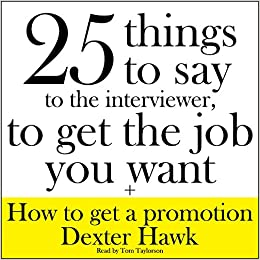 25 Things To Say To The Interviewer, To Get The Job You Want + How To Get A  Promotion: Dexter Hawk: 9781504685160: Amazon.com: Books  How To Get The Job You Want