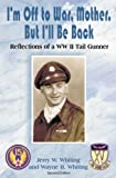 I'm off to War, Mother, but I'll Be Back : Reflections of a WWII Tail Gunner, Whiting, Jerry, 0971353816