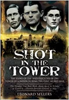 Shot in the Tower: The Story of the Spies executed in the Tower of London during the First World War by Leonard Sellers (2009-07-19)