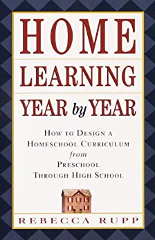 Home Learning Year by Year: How to Design a Homeschool Curriculum from Preschool Through High School by [Rupp, Rebecca]