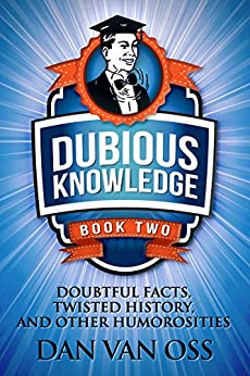 Dubious Knowledge: Doubtful Facts, Twisted History and Other Humorosities (Book Two) by [Van Oss, Dan]