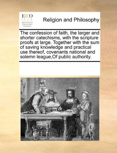 The confession of faith, the larger and shorter catechisms, with the scripture proofs at large. Together with the sum of saving knowledge and and solemn league,Of public authority. pdf