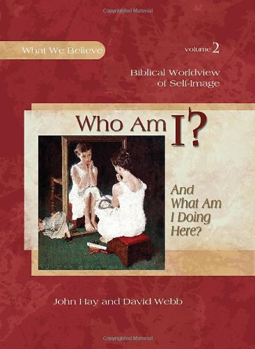 Who Am I? (And What Am I Doing Here?) - Biblical Worldview of Self-Image (What We Believe)