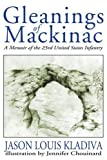 Gleanings of Mackinac, Jason Louis Kladiva, 0595179320