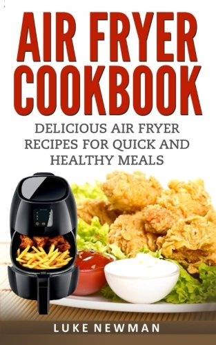 Air Fryer Cookbook: Delicious Air Fryer Recipes for Quick and Healthy Meals by Luke Newman