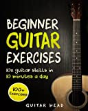 Guitar Exercises for Beginners: 10x Guitar Skills in 10 Minutes a Day: An Arsenal of 100+ Exercises for Beginners (Guitar Exercises Mastery) (Volume 1)