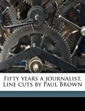 Fifty Years a Journalist Line Cuts by Paul Brown, Melville Elijah Stone, 1178054837