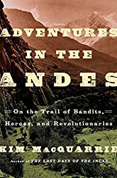 Adventures in the Andes: On the Trail of Bandits, Heroes, and Revolutionaries