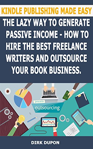 Kindle Publishing Made Easy - The lazy way to generate passive income: How to hire the best freelance writers and outsource your book business.