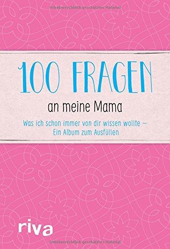 100 Fragen an meine Mama: Was ich schon immer von dir wissen wollte – Ein Album zum Ausfüllen