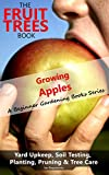 The Fruit Trees Book – Growing Apples: A Beginner Gardening Books Series on Yard Upkeep, Soil Testing, Planting, Pruning & Tree Care (Your No-Nonsense Guide To A Juicy Apple Harvest In Your Backyard)
