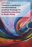 Towards a Contextual Transformational Practical Theology for Leadership Education in South Africa (International Practical Theology)
