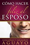 Como Hacer Feliz al Esposo = How to Make the Husband Happy (Spanish Edition)