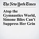 Atop the Gymnastics World, Simone Biles Can't Suppress Her Grin | Juliet Macur