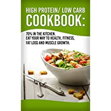 High Protein/Low Carb Cookbook: 70% In The Kitchen! Eat Your Way To Health, Fitness, Fat Loss And Muscle Growth...
