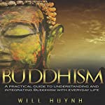 Buddhism: A Practical Guide to Integrating and Practicing Buddhism in Everyday Life | Will Huynh