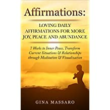 Affirmations: Loving Daily Affirmations for More Joy, Peace, and Abundance. 7 Weeks to Inner Peace, Transform Current Situations & Relationships through ... happiness, reduce stress and anxiety)