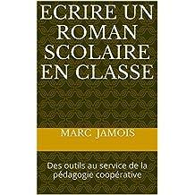 Ecrire un roman scolaire en classe: Des outils au service de la pédagogie coopérative (French Edition)