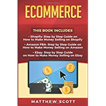 Ecommerce: Shopify: Step by Step Guide on How to Make Money Selling on Shopify, Amazon FBA: Step by Step Guide on How to Make Money Selling on Amazon, Ebay: How to Make Money Selling on Ebay