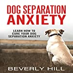 Dog Separation Anxiety: Learn How to Cure Your Dog Separation Anxiety | Beverly Hill