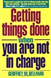 Getting Things Done When You Are Not in Charge, Geoffrey M. Bellman and Geoffrey Bellman, 0671864122