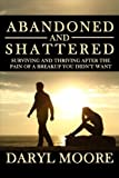img - for Abandoned and Shattered: Surviving and Thriving After the Pain of a Breakup You Didn't Want book / textbook / text book
