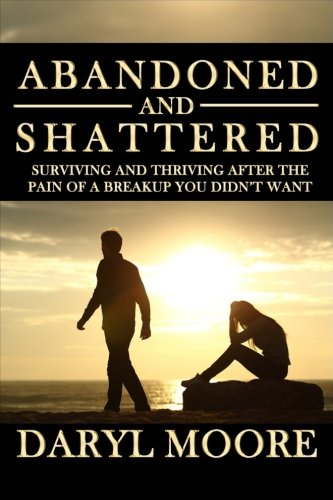 Abandoned and Shattered: Surviving and Thriving After the Pain of a Breakup You Didn't Want