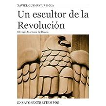 Un Escultor de la Revolución: Oliverio Martínez de Hoyos: La Pasión de un Académico (Entretiempos / Ensayo nº 2)