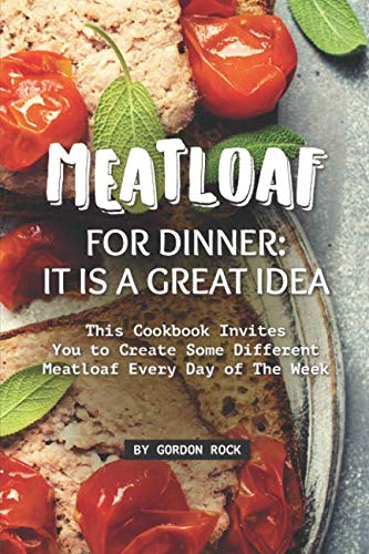 Meatloaf for Dinner: It Is a Great Idea: This Cookbook Invites You to Create Some Different Meatloaf Every Day of The Week by Gordon Rock