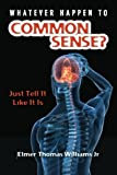 Whatever Happen To Common Sense?: Just Tell It Like It Is