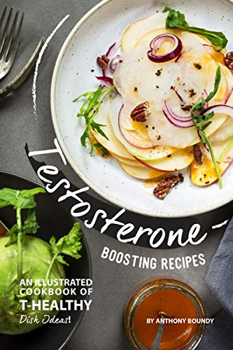 Testosterone Boosting Recipes: An Illustrated Cookbook of T-Healthy Dish Ideas! by [Boundy, Anthony]