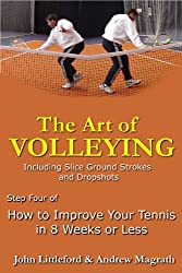 How to Improve Your Tennis in 8 Weeks or Less: Step Four - The Art of Volleying (The Art of Volleying - including slice groundstrokes and dropshots Book 4) (English Edition)