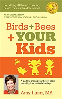 Birds + Bees + YOUR Kids - A Guide to Sharing Your Beliefs about Sexuality, Love, and Relationships: Everything YOU Need To Know Before Middle School! by [Lang MA, Amy]