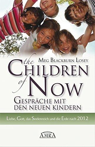 The Children of Now - Gespräche mit den Neuen Kindern. Liebe, Gott, das Seelenreich und die Erde nach 2012