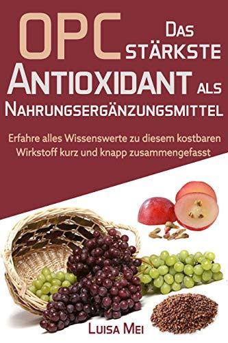 OPC - Das stärkste Antioxidant als Nahrungsergänzungsmittel: Informationen zur Verbesserung Ihrer Gesundheit, Ihres Immunsystems und des Lebens im Allgemeinen (German Edition)