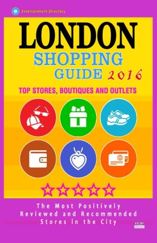 London Shopping Guide 2016: Best Rated Stores in London, United Kingdom - 500 Shopping Spots: Stores, Boutiques and Outlets recommended for Visitors, (Guide 2016)