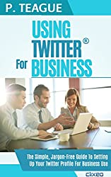 Using Twitter For Business: The Complete Guide For Beginners (2016 Edition)