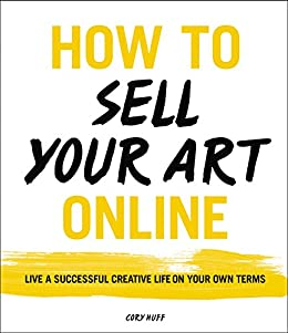 How to Sell Your Art Online: Live a Successful Creative Life on Your Own Terms by [Huff, Cory]